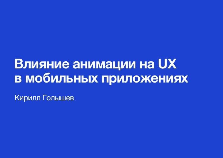 Влияние анимации на UXв мобильных приложенияхКирилл Голышев