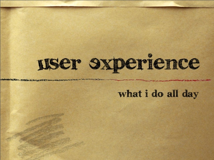 User Experience       What I do all day