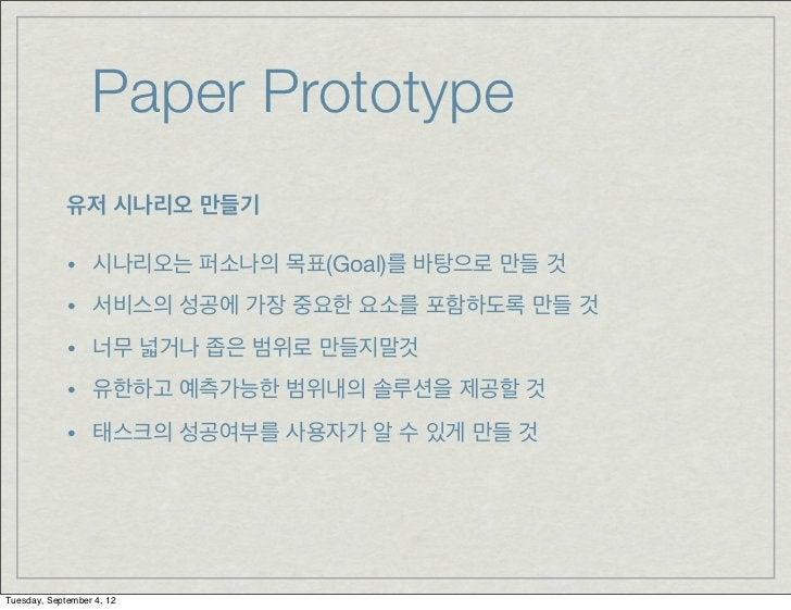 Paper Prototype             유저 시나리오 만들기             •    시나리오는 퍼소나의 목표(Goal)를 바탕으로 만들 것             •    서비스의 성공에 가장 중요한 요...