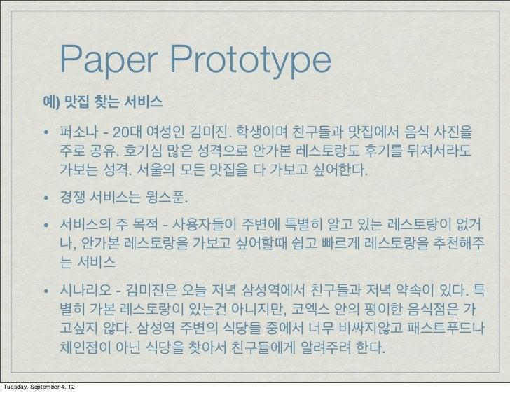 Paper Prototype             예) 맛집 찾는 서비스             • 퍼소나 - 20대 여성인 김미진. 학생이며 친구들과 맛집에서 음식 사진을                  주로 공유. 호기...