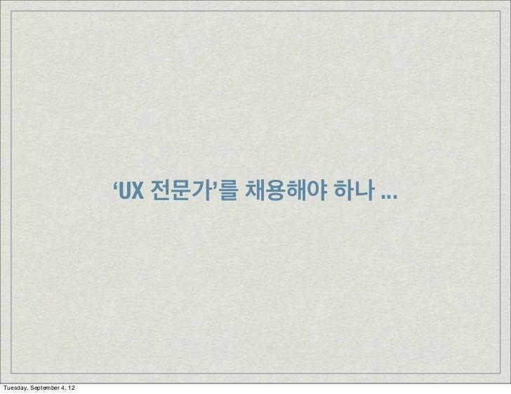 'UX 전문가'를 채용해야 하나 ...Tuesday, September 4, 12