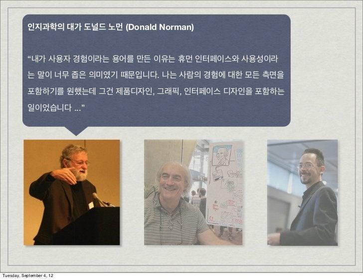 """인지과학의 대가 도널드 노먼 (Donald Norman)           """"내가 사용자 경험이라는 용어를 만든 이유는 휴먼 인터페이스와 사용성이라           는 말이 너무 좁은 의미였기 때문입니다. 나는 사람의..."""