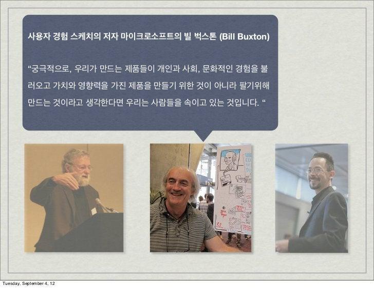 """사용자 경험 스케치의 저자 마이크로소프트의 빌 벅스톤 (Bill Buxton)           """"궁극적으로, 우리가 만드는 제품들이 개인과 사회, 문화적인 경험을 불           러오고 가치와 영향력을 가진 제품..."""