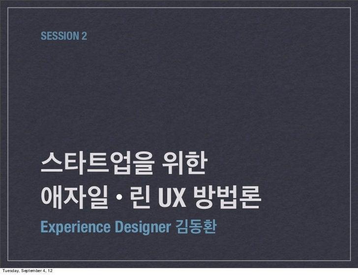SESSION 2                  스타트업을 위한                  애자일 린 UX 방법론                  Experience Designer 김동환Tuesday, Septemb...