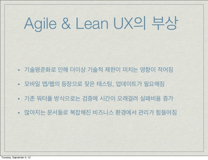 Agile & Lean UX의 부상             • 기술평준화로 인해 더이상 기술적 제한이 미치는 영향이 적어짐             • 모바일 앱/웹의 등장으로 잦은 테스팅, 업데이트가 필요해짐        ...