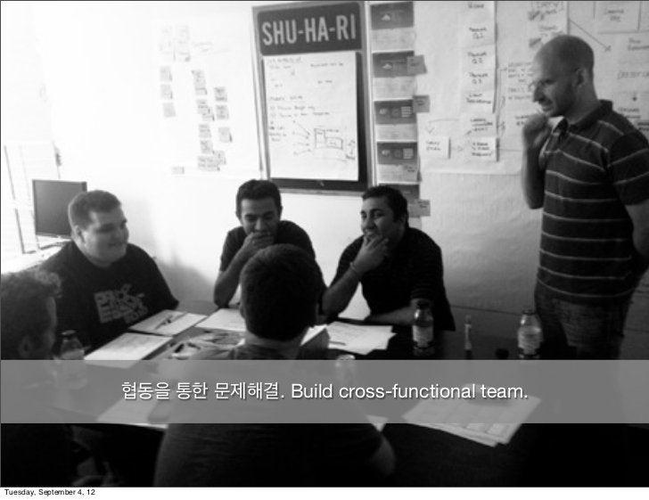협동을 통한 문제해결. Build cross-functional team.Tuesday, September 4, 12