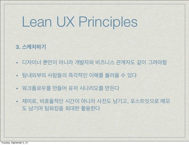 Lean UX Principles             3. 스케치하기             • 디자이너 뿐만이 아니라 개발자와 비즈니스 관계자도 같이 그려야함             • 팀내외부의 사람들의 즉각적인 이해...