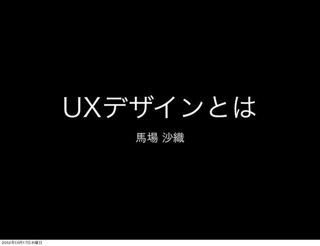 UXデザインとは                    馬場 沙織2012年10月17日水曜日