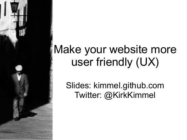 Make your website more  user friendly (UX)  Slides: kimmel.github.com     Twitter: @KirkKimmel