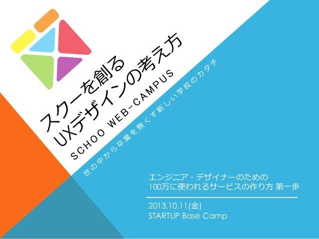 2013.10.11(金) STARTUP Base Camp エンジニア・デザイナーのための 100万に使われるサービスの作り方 第一歩