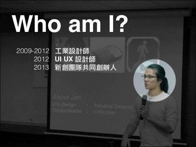 Who am I? 2009-2012 工業設計師 2012 UI UX 設計師 2013 新創團隊共同創辦人