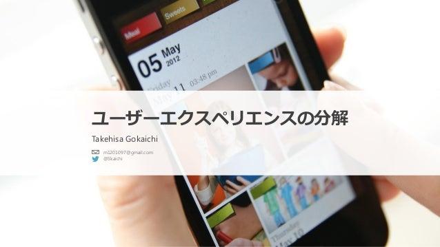 ユーザーエクスペリエンスの分解 Takehisa Gokaichi m1201097@gmail.com @5kaichi