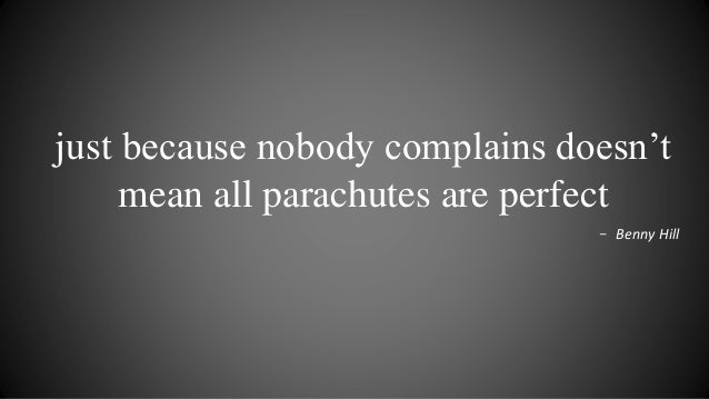just because nobody complains doesn't mean all parachutes are perfect - Benny Hill
