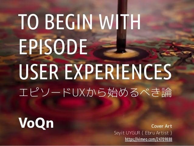 TO BEGIN WITH  EPISODE  USER EXPERIENCES  エピソードUXから始めるべき論  VoQn Cover Art  Seyit UYGUR { Ebru Artist }  https://vimeo.com/...