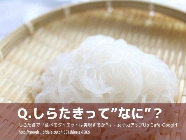 """Q.しらたきって""""なに""""?  しらたきで「食べるダイエットは実現するか?」- 女子力アップUp Cafe Googirl  http://googirl.jp/daieltuto/1301shirataki582/"""