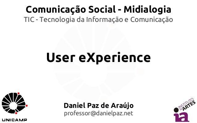 Comunicação Social - Midialogia  TIC - Tecnologia da Informação e Comunicação  User eXperience  Daniel Paz de Araújo  prof...