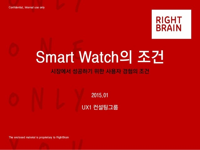 Confidential, Internal use only The enclosed material is proprietary to RightBrain Smart Watch의 조건 시장에서 성공하기 위한 사용자 경험의 조건...