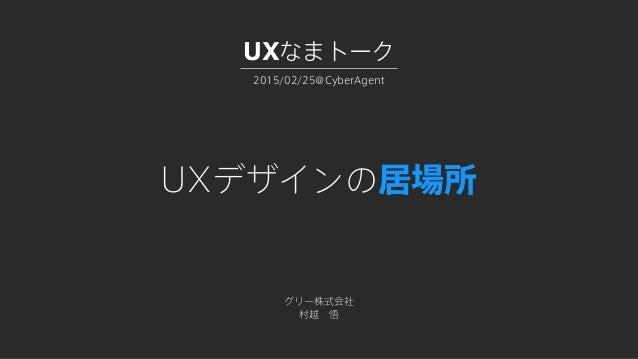 UXデザインの居場所 グリー株式会社 村越悟 2015/02/25@CyberAgent UXなまトーク