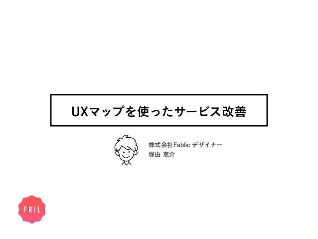 UXマップを使ったサービス改善 株式会社Fablic デザイナー 塚由 恵介