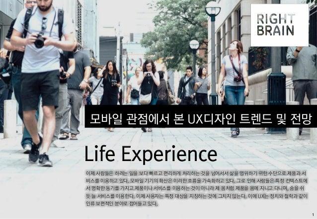 1 모바일 관점에서 본 UX디자인 트렌드 및 전망 Life Experience 이제 사람들은 하려는 일을 보다 빠르고 편리하게 처리하는 것을 넘어서서 삶을 영위하기 위한 수단으로 제품과 서 비스를 이용하고 있다. 모바일...