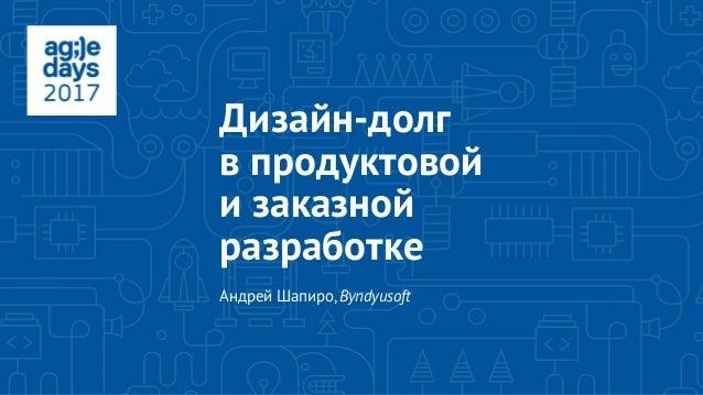 Дизайн-долг в продуктовой и заказной разработке Андрей Шапиро,Byndyusoft
