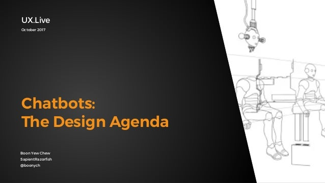 Boon Yew Chew SapientRazorfish @boonych Chatbots: The Design Agenda UX.Live October 2017