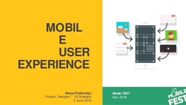 MOBIL E USER EXPERIENCE Alesya Podlesnaya Product Designer / UX Strategist 2 June 2018 Mobile FEST Kyiv. 2018