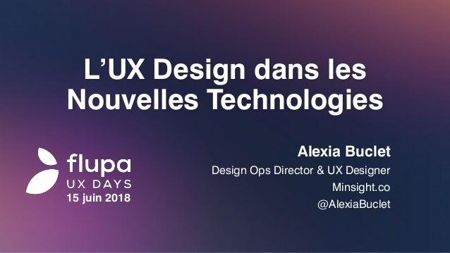 L'UX Design dans les Nouvelles Technologies Alexia Buclet Design Ops Director & UX Designer Minsight.co @AlexiaBuclet 15 j...