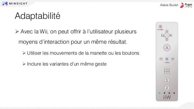 Adaptabilité ➢ Avec la Wii, on peut offrir à l'utilisateur plusieurs moyens d'interaction pour un même résultat. ➢ Utilise...