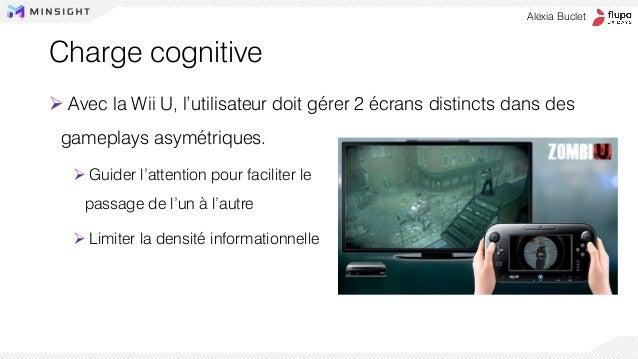 Charge cognitive ➢ Avec la Wii U, l'utilisateur doit gérer 2 écrans distincts dans des gameplays asymétriques. ➢ Guider l'...