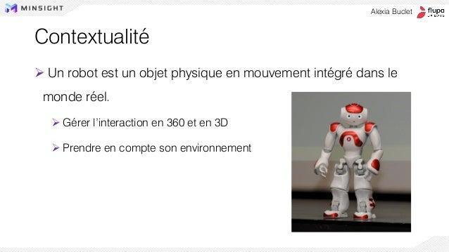Contextualité ➢ Un robot est un objet physique en mouvement intégré dans le monde réel. ➢ Gérer l'interaction en 360 et en...