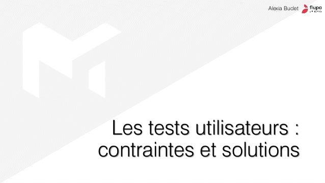 Les tests utilisateurs : contraintes et solutions Alexia Buclet