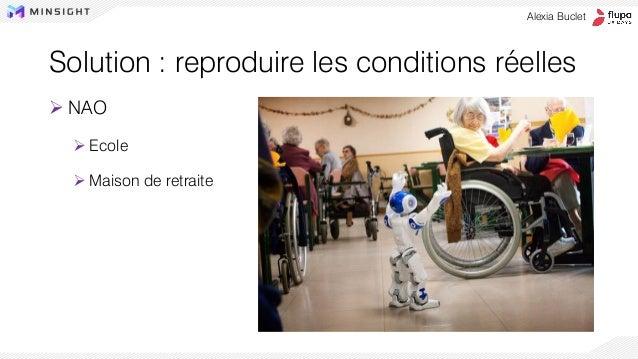 ➢ NAO ➢ Ecole ➢ Maison de retraite Alexia Buclet Solution : reproduire les conditions réelles