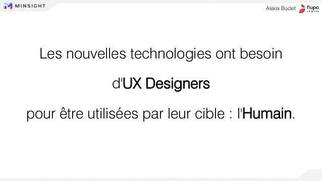 Les nouvelles technologies ont besoin d'UX Designers pour être utilisées par leur cible : l'Humain. Alexia Buclet