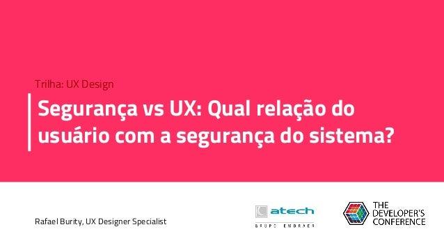 Segurança vs UX: Qual relação do usuário com a segurança do sistema? Rafael Burity, UX Designer Specialist Trilha: UX Desi...