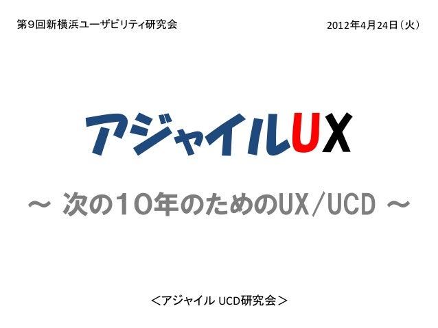 第9回新横浜ユーザビリティ研究会  2012年4月24日(火)  アジャイルUX ~ 次の10年のためのUX/UCD ~  <アジャイル UCD研究会>