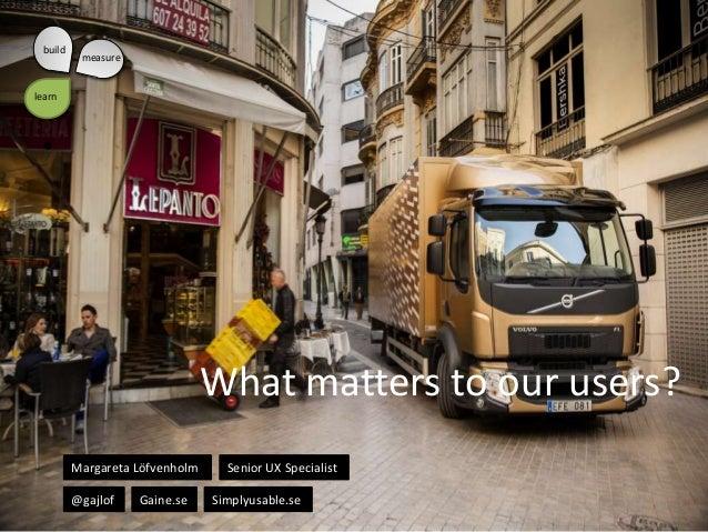build  measure  learn  •  What matters to our users? Margareta Löfvenholm @gajlof  Gaine.se  Senior UX Specialist Simplyus...