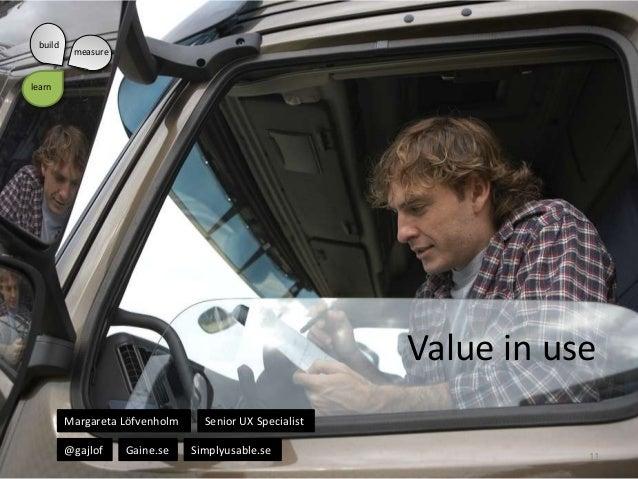 build  measure  learn  Value in use Margareta Löfvenholm @gajlof  Gaine.se  Senior UX Specialist Simplyusable.se  11