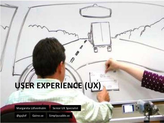 USER EXPERIENCE (UX) Margareta Löfvenholm @gajlof  Gaine.se  Senior UX Specialist Simplyusable.se  3