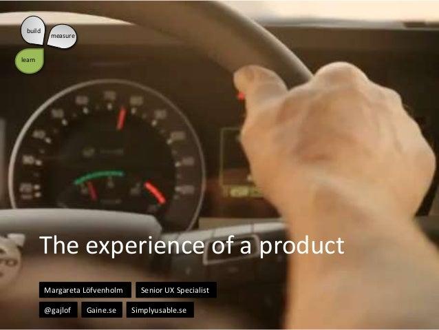 build  measure  learn  The experience of a product Margareta Löfvenholm @gajlof  Gaine.se  Senior UX Specialist Simplyusab...
