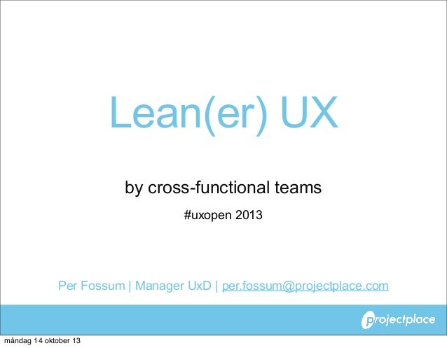 Lean(er) UX by cross-functional teams #uxopen 2013  Per Fossum | Manager UxD | per.fossum@projectplace.com  måndag 14 okto...