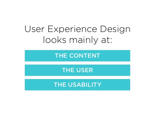 User Experience Design looks mainly at: THE CONTENT THE USER THE USABILITY