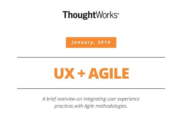 UX + AGILE A brief overview on integrating user experience practices with Agile methodologies. J a n u a r y , 2 0 1 4