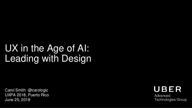 UX in the Age of AI: Leading with Design Carol Smith @carologic UXPA 2018, Puerto Rico June 25, 2018 Advanced Technologies...