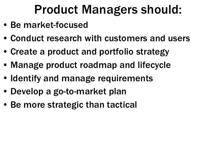 Product Managers should: <ul><li>Be market-focused </li></ul><ul><li>Conduct research with customers and users </li></ul><...