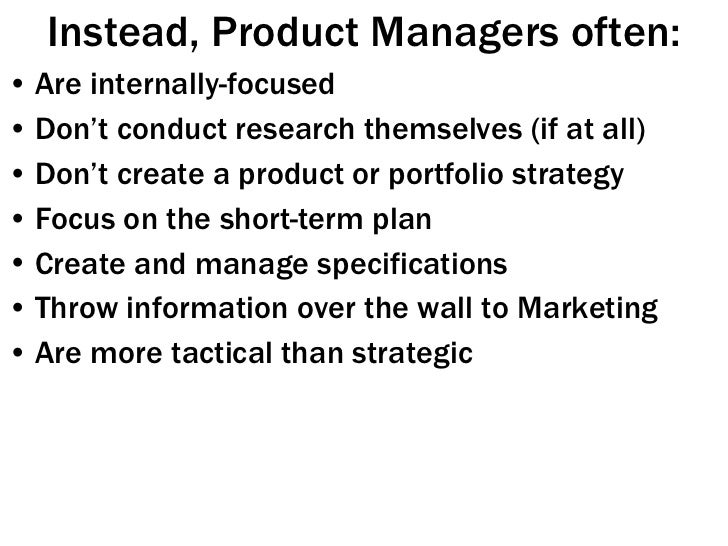 Instead, Product Managers often: <ul><li>Are internally-focused </li></ul><ul><li>Don't conduct research themselves (if at...