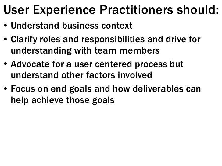 User Experience Practitioners should: <ul><li>Understand business context </li></ul><ul><li>Clarify roles and responsibili...