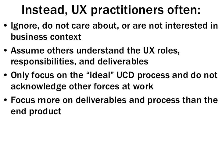 Instead, UX practitioners often: <ul><li>Ignore, do not care about, or are not interested in business context </li></ul><u...