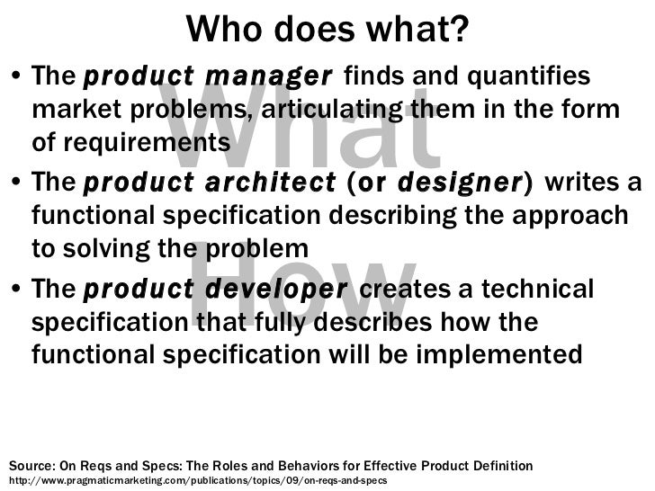 Who does what? <ul><li>The  product manager  finds and quantifies market problems, articulating them in the form of requir...
