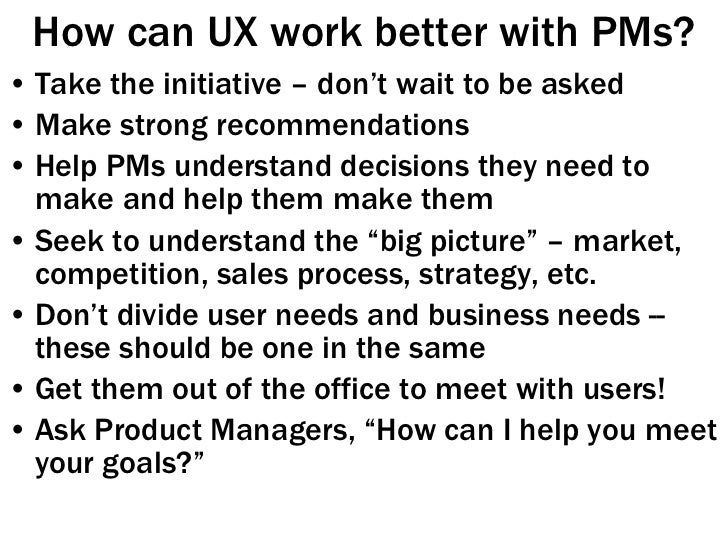 How can UX work better with PMs? <ul><li>Take the initiative – don't wait to be asked </li></ul><ul><li>Make strong recomm...